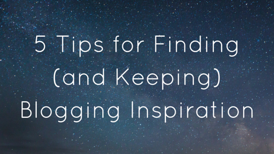 5 tips for finding (and keeping) inspiration